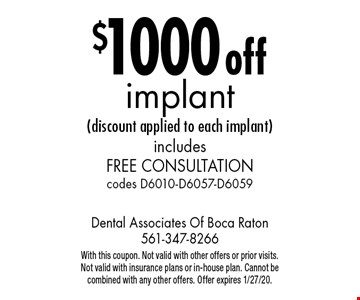 $1000 off implant (discount applied to each implant) includes free consultation codes D6010-D6057-D6059. With this coupon. Not valid with other offers or prior visits. Not valid with insurance plans or in-house plan. Cannot be combined with any other offers. Offer expires 1/27/20.