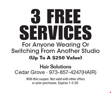 3 FREE SERVICES For Anyone Wearing Or Switching From Another Studio(Up To A $250 Value). With this coupon. Not valid with other offers or prior purchases. Expires 1-3-20.