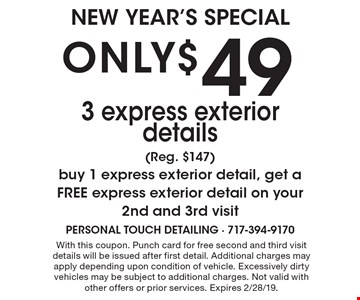 ONLY $49 for 3 express exterior details (Reg. $147). Buy 1 express exterior detail, get a FREE express exterior detail on your 2nd and 3rd visit. With this coupon. Punch card for free second and third visit details will be issued after first detail. Additional charges may apply depending upon condition of vehicle. Excessively dirty vehicles may be subject to additional charges. Not valid with other offers or prior services. Expires 2/28/19.