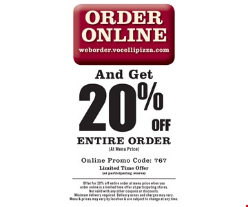 Order Online weborder.vocellipizza.com And Get 20% off entire order (At Menu Price). Online Promo Code: 767. Limited Time Offer (at participating stores). Offer for 20% off entire order at menu price when you order online is a limited time offer at participating stores. Not valid with any other coupons or discounts. Minimum delivery required. Delivery areas and charges may vary. Menu & prices may vary by location & are subject to change at any time.