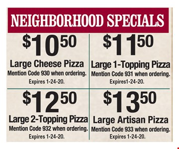 Neighborhood specials: $10.50 large cheese pizza (code 930), $11.50 large 1-topping pizza (code 931), $12.50 large 2-topping pizza (code 932) and $13.50 large Artisan pizza (code 933). Expires 1-24-20.