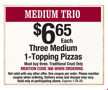 Medium Trio: Three medium 1-topping pizzas $6.65 each. Mention code 366 when ordering. Must buy three. Traditional crust only. Not valid with any other offer. One coupon per order. Delivery areas and charges may vary. Valid only at participating stores. Expires 1-24-20.
