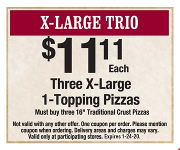 X-Large Trio: Three X-large 1-topping pizzas $11.11 each. Must buy three 16