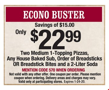 Econo Buster: Two medium 1-topping pizzas, any house baked sub, order of breadsticks or breadstick bites & 2-liter soda $22.99. Mention code 570 when ordering. Savings of $15. Not valid with any other offer. One coupon per order. Delivery areas and charges may vary. Valid only at participating stores. Expires 1-24-20.