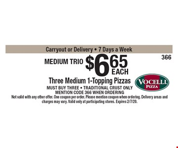 medium trio $6.65 Three Medium 1-Topping Pizzas Must buy three - Traditional crust onlymention code 366 when orderingCarryout or Delivery - 7 Days a Week . Not valid with any other offer. One coupon per order. Please mention coupon when ordering. Delivery areas and charges may vary. Valid only at participating stores. Expires 2/7/20.