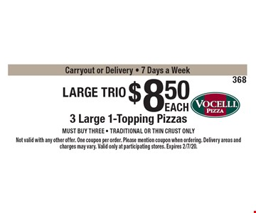 Large Trio $8.50 3 Large 1-Topping Pizzas must buy three - Traditional or thin crust onlyCarryout or Delivery - 7 Days a Week . Not valid with any other offer. One coupon per order. Please mention coupon when ordering. Delivery areas and charges may vary. Valid only at participating stores. Expires 2/7/20.