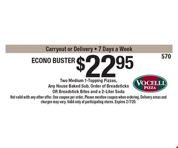 $22.95 Econo Buster Two Medium 1-Topping Pizzas,Any House Baked Sub, Order of BreadsticksOR Breadstick Bites and a 2-Liter SodaCarryout or Delivery - 7 Days a Week . Not valid with any other offer. One coupon per order. Please mention coupon when ordering. Delivery areas and charges may vary. Valid only at participating stores. Expires 2/7/20.