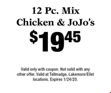 $19.45 12 Pc. Mix Chicken & JoJo's. Valid only with coupon. Not valid with any other offer. Valid at Tallmadge, Lakemore/Ellet locations. Expires 1/24/20.
