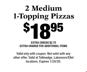 $18.95 2 Medium 1-Topping Pizzas. Extra Cheese $2.75. Extra Charge For Additional Items. Valid only with coupon. Not valid with any other offer. Valid at Tallmadge, Lakemore/Ellet locations. Expires 1/24/20.