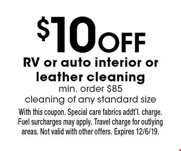 $10 Off RV or auto interior or leather cleaning min. order $85 cleaning of any standard size. With this coupon. Special care fabrics addt'l. charge. Fuel surcharges may apply. Travel charge for outlying areas. Not valid with other offers. Expires 12/6/19.