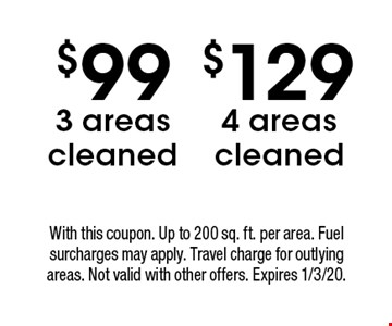 $99 3 areas cleaned. $129 4 areas cleaned. With this coupon. Up to 200 sq. ft. per area. Fuel surcharges may apply. Travel charge for outlying areas. Not valid with other offers. Expires 1/3/20.