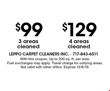 $99 3 areas cleaned. $129 4 areas cleaned. With this coupon. Up to 200 sq. ft. per area. Fuel surcharges may apply. Travel charge for outlying areas. Not valid with other offers. Expires 12/6/19.