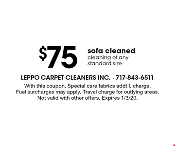 $75 sofa cleaned cleaning of any standard size. With this coupon. Special care fabrics addt'l. charge. Fuel surcharges may apply. Travel charge for outlying areas. Not valid with other offers. Expires 1/3/20.