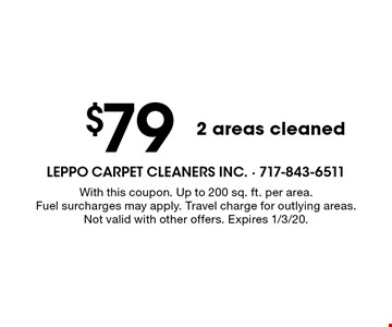 $79 2 areas cleaned. With this coupon. Up to 200 sq. ft. per area. Fuel surcharges may apply. Travel charge for outlying areas. Not valid with other offers. Expires 1/3/20.