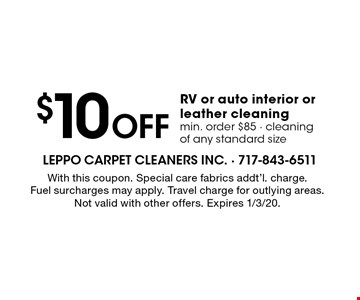 $10 Off RV or auto interior or leather cleaning min. order $85 - cleaning of any standard size. With this coupon. Special care fabrics addt'l. charge. Fuel surcharges may apply. Travel charge for outlying areas. Not valid with other offers. Expires 1/3/20.