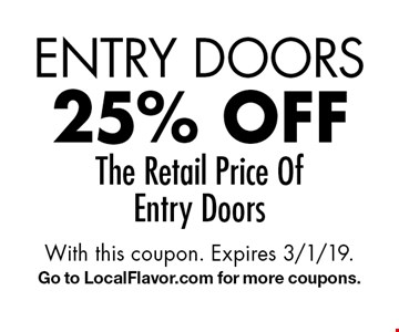 Entry Doors 25% off The Retail Price Of Entry Doors. With this coupon. Expires 3/1/19. Go to LocalFlavor.com for more coupons.