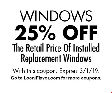 WINDOWS 25% off The Retail Price Of Installed Replacement Windows. With this coupon. Expires 3/1/19. Go to LocalFlavor.com for more coupons.