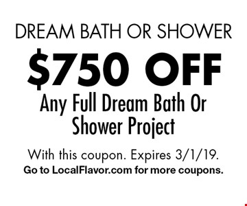 dream bath or shower $750 off Any Full Dream Bath Or Shower Project. With this coupon. Expires 3/1/19. Go to LocalFlavor.com for more coupons.