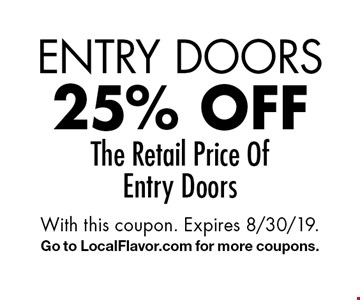 Entry Doors 25% off The Retail Price Of Entry Doors. With this coupon. Expires 8/30/19. Go to LocalFlavor.com for more coupons.
