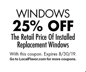 WINDOWS 25% off The Retail Price Of Installed Replacement Windows. With this coupon. Expires 8/30/19. Go to LocalFlavor.com for more coupons.