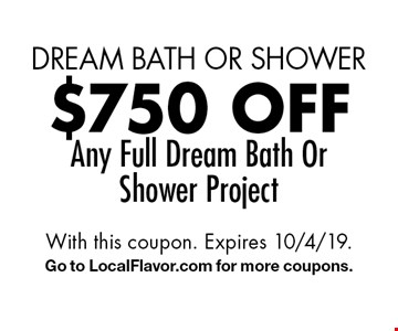 dream bath or shower $750 off Any Full Dream Bath Or Shower Project. With this coupon. Expires 10/4/19.Go to LocalFlavor.com for more coupons.