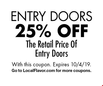 Entry Doors 25% off The Retail Price Of Entry Doors. With this coupon. Expires 10/4/19. Go to LocalFlavor.com for more coupons.