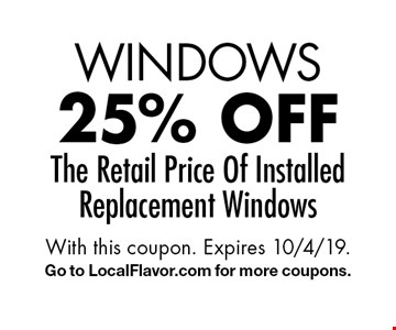 WINDOWS 25% off The Retail Price Of Installed Replacement Windows. With this coupon. Expires 10/4/19. Go to LocalFlavor.com for more coupons.