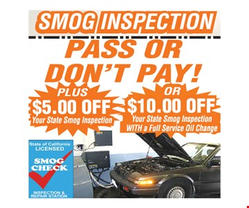 Smog Inspection Pass or Don't Pay Plus $5 Off your state smog inspection OR $10 off your state smog inspection with a full service oil change. All offers valid on most cars and light trucks. Valid at participating locations. Not valid with any other offers or warranty work. Must present coupon at time of estimate. One offer per service, per vehicle. No cash value.