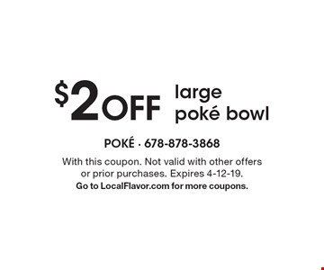 $2 off large poke bowl. With this coupon. Not valid with other offers or prior purchases. Expires 4-12-19. Go to LocalFlavor.com for more coupons.