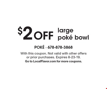 $2 OFF large poke bowl. With this coupon. Not valid with other offers or prior purchases. Expires 8-23-19. Go to LocalFlavor.com for more coupons.