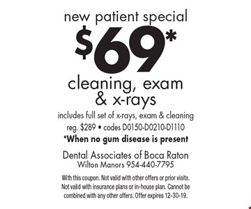 new patient special: $69* cleaning, exam & x-rays. Includes full set of x-rays, exam & cleaning. Reg. $289 - codes D0150-D0210-D1110. *When no gum disease is present. With this coupon. Not valid with other offers or prior visits. Not valid with insurance plans or in-house plan. Cannot be combined with any other offers. Offer expires 12-30-19.