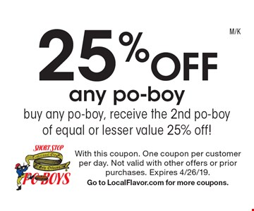 25% off any po-boy, buy any po-boy, receive the 2nd po-boy of equal or lesser value 25% off! With this coupon. One coupon per customer per day. Not valid with other offers or prior purchases. Expires 4/26/19. Go to LocalFlavor.com for more coupons.