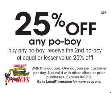25% off any po-boy. Buy any po-boy, receive the 2nd po-boy of equal or lesser value 25% off!. With this coupon. One coupon per customer per day. Not valid with other offers or prior purchases. Expires 8/9/19. Go to LocalFlavor.com for more coupons.
