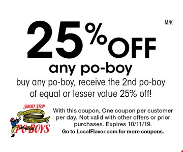 25% off any po-boy. Buy any po-boy, receive the 2nd po-boy of equal or lesser value 25% off!. With this coupon. One coupon per customer per day. Not valid with other offers or prior purchases. Expires 10/11/19. Go to LocalFlavor.com for more coupons.