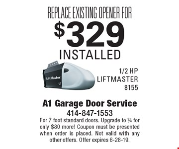 Replace existing opener for $329 installed 1/2 hp LIFTMASTER 8155. For 7 foot standard doors. Upgrade to ¾ for only $80 more! Coupon must be presented when order is placed. Not valid with any other offers. Offer expires 6-28-19.