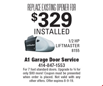 Replace existing opener for $329 installed 1/2 hp LIFTMASTER 8155. For 7 foot standard doors. Upgrade to 3/4 for only $80 more! Coupon must be presented when order is placed. Not valid with any other offers. Offer expires 8-9-19.