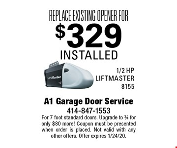 Replace existing opener for $329 installed 1/2 hp LIFTMASTER 8155. For 7 foot standard doors. Upgrade to 3/4 for only $80 more! Coupon must be presented when order is placed. Not valid with any other offers. Offer expires 1/24/20.
