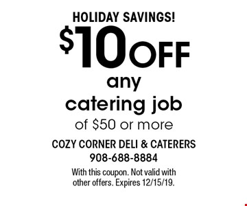 HOLIDAY SAVINGS! $10 OFF any catering job of $50 or more. With this coupon. Not valid withother offers. Expires 12/15/19.
