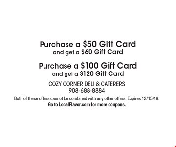Purchase a $50 Gift Card and get a $60 Gift Card Purchase a $100 Gift Card and get a $120 Gift Card. Both of these offers cannot be combined with any other offers.Go to LocalFlavor.com for more coupons. Expires 12/15/19.