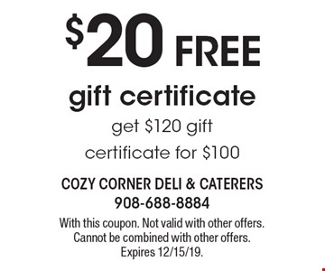 $20 FREE gift certificate get $120 gift certificate for $100. With this coupon. Not valid with other offers. Cannot be combined with other offers. Expires 12/15/19.