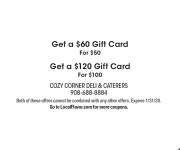 Get a $60 Gift Card For $50 Get a $120 Gift Card For $100. Both of these offers cannot be combined with any other offers. Expires 1/31/20.Go to LocalFlavor.com for more coupons.