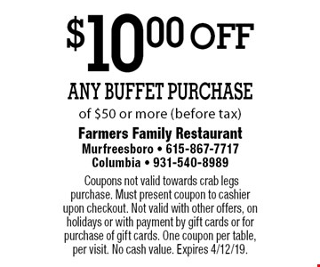 $10.00 off Any Buffet Purchase of $50 or more (before tax).Coupons not valid towards crab legs purchase. Must present coupon to cashier upon checkout. Not valid with other offers, on holidays or with payment by gift cards or for purchase of gift cards. One coupon per table, per visit. No cash value. Expires 4/12/19.