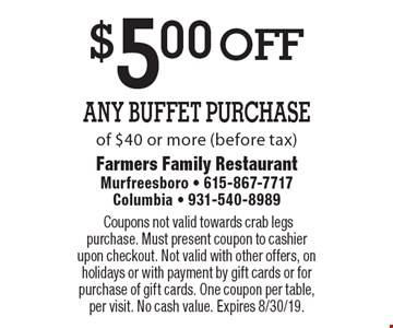 $5.00 off Any Buffet Purchase of $40 or more (before tax).Coupons not valid towards crab legs purchase. Must present coupon to cashier upon checkout. Not valid with other offers, on holidays or with payment by gift cards or for purchase of gift cards. One coupon per table, per visit. No cash value. Expires 8/30/19.