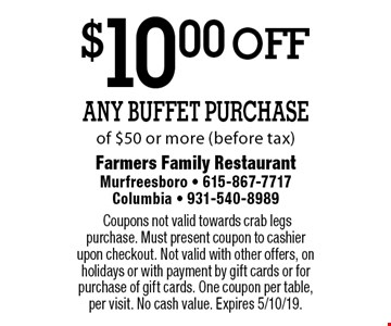 $10.00 off Any Buffet Purchase of $50 or more (before tax). Coupons not valid towards crab legs purchase. Must present coupon to cashier upon checkout. Not valid with other offers, on holidays or with payment by gift cards or for purchase of gift cards. One coupon per table, per visit. No cash value. Expires 5/10/19.