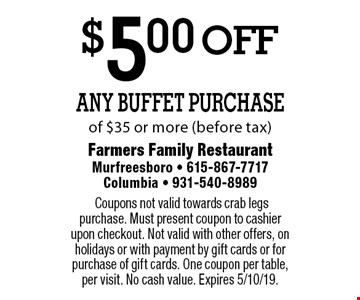 $5.00 off Any Buffet Purchase of $35 or more (before tax). Coupons not valid towards crab legs purchase. Must present coupon to cashier upon checkout. Not valid with other offers, on holidays or with payment by gift cards or for purchase of gift cards. One coupon per table, per visit. No cash value. Expires 5/10/19.