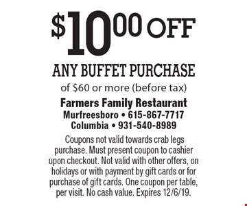 $10.00 off Any Buffet Purchase of $60 or more (before tax). Coupons not valid towards crab legs purchase. Must present coupon to cashier upon checkout. Not valid with other offers, on holidays or with payment by gift cards or for purchase of gift cards. One coupon per table, per visit. No cash value. Expires 12/6/19.