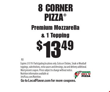 $13.49 8 CORNER PIZZA Premium Mozzarella & 1 Topping. RUExpires 3/1/19. Participating locations only. Extra or Chicken, Steak or Meatball toppings, substitutions, extra sauces and dressings, tax and delivery additional. Must present coupon. Prices subject to change without notice. Nutrition information available atJetsPizza.com/Nutrition. Go to LocalFlavor.com for more coupons.