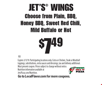 JET'S WINGS $7.49 Choose from Plain, BBQ,Honey BBQ, Sweet Red Chili, Mild Buffalo or Hot . RU Expires 3/1/19. Participating locations only. Extra or Chicken, Steak or Meatball toppings, substitutions, extra sauces and dressings, tax and delivery additional. Must present coupon. Prices subject to change without notice. Nutrition information available at JetsPizza.com/Nutrition. Go to LocalFlavor.com for more coupons.