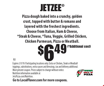 $6.49 JETZEE Pizza dough baked into a crunchy, golden crust, topped with butter & romano and layered with the freshest ingredients.Choose from Italian, Ham & Cheese,*Steak & Cheese, *Tuna, Veggie, Grilled Chicken, Chicken Parmesan, Pizza or Meatball.. RUExpires 3/1/19. Participating locations only. Extra or Chicken, Steak or Meatball toppings, substitutions, extra sauces and dressings, tax and delivery additional. (*Additional cost) Must present coupon. Prices subject to change without notice. Nutrition information available at JetsPizza.com/Nutrition. Go to LocalFlavor.com for more coupons.
