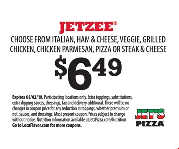 Jetzee $6.49. Choose from italian, ham & cheese, veggie, grilled chicken, chicken parmesan, pizza or steak & cheese. Participating locations only. Extra toppings, substitutions, extra dipping sauces, dressings, tax and delivery additional. There will be no changes in coupon price for any reduction in toppings, whether premium or not, sauces, and dressings. Must present coupon. Prices subject to change without notice. Nutrition information available at JetsPizza.com/Nutrition Go to LocaFlavor.com for more coupons.